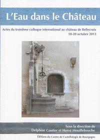 L'eau dans le château : actes du troisième colloque international au château de Bellecroix, 18-20 octobre 2013