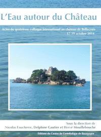 L'eau autour du château : actes du quatrième colloque international au château de Bellecroix, 17-19 octobre 2014
