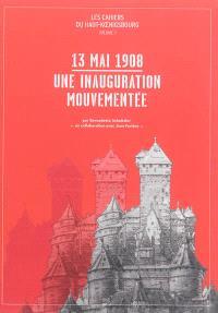Les cahiers du Haut-Koenigsbourg. Volume 1, 13 mai 1908 : une inauguration mouvementée
