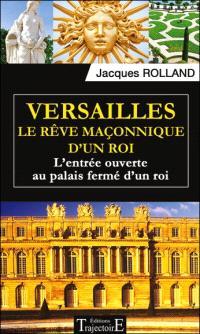 Versailles : le rêve maçonnique d'un roi : l'entrée ouverte au palais fermé d'un roi