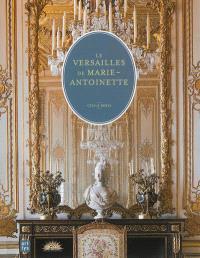Le Versailles de Marie-Antoinette : le château et le domaine de Trianon