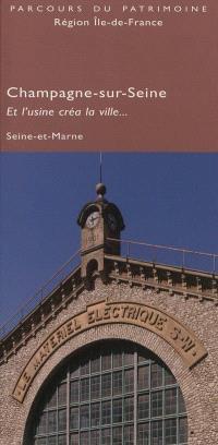 Champagne-sur-Seine : et l'usine créa la ville... : Seine-et-Marne