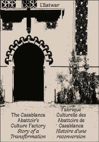 L'Batwar : fabrique culturelle des abattoirs de Casablanca : histoire d'une reconversion = The Casablanca Abattoir's culture factory : story of a transformation
