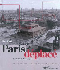 Paris déplacé : du XVIIIe siècle à nos jours : architecture, fontaines, statues, décors