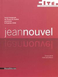 Jean Nouvel : leçon inaugurale de l'Ecole de Chaillot prononcée le 8 janvier 2008 : ce qui est là n'est pas ailleurs