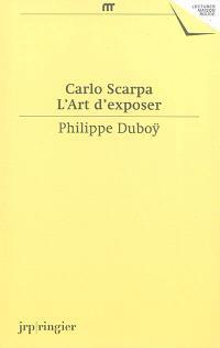 Carlo Scarpa, l'art d'exposer : une anthologie d'écrits et de déclarations de Carlo Scarpa : une expographie commentée de ses réalisations muséographiques