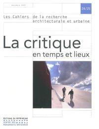 Cahiers de la recherche architecturale et urbaine (Les). n° 24-25, La critique en temps et lieux