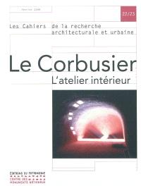 Cahiers de la recherche architecturale et urbaine (Les). n° 22-23, Le Corbusier : l'atelier intérieur