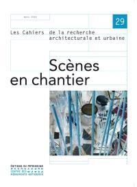 Cahiers de la recherche architecturale et urbaine (Les). n° 29, Scènes en chantier