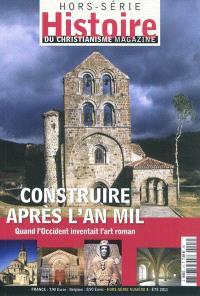 Histoire du christianisme magazine, hors série. n° 3, Construire après l'an mil : quand l'Occident inventait l'art roman