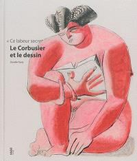 Ce labeur secret : Le Corbusier et le dessin