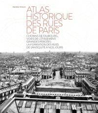 Atlas historique des rues de Paris : chemins de faubourg, voies de lotissement, grandes percées : la formation des rues de l'Antiquité à nos jours