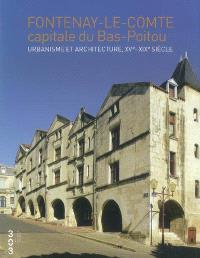 Fontenay-le-Comte, capitale du Bas-Poitou : urbanisme et architecture, XVe-XIXe siècle