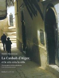 La Casbah d'Alger : et le site créa la ville