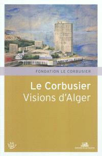 Le Corbusier, visions d'Alger : XVIe Rencontres de la Fondation Le Corbusier, Marseille, Maison de l'architecture et de la ville, 4 et 5 juin 2010