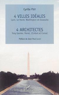 4 villes idéales (Lyon, Le Havre, Washington et Essaouira), 4 architectes (Tony Garnier, Perret, L'Enfant et Cornut)