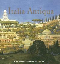 Italia antiqua : envois de Rome des architectes français en Italie et dans le monde méditerranéen aux XIXe et XXe siècles