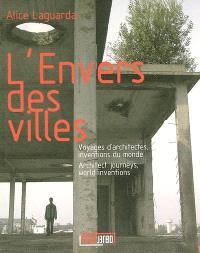 L'envers des villes : voyages d'architectes, inventions du monde = Architect journeys, world inventions