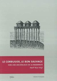 Le Corbusier, le bon sauvage : vers une archéologie de la modernité
