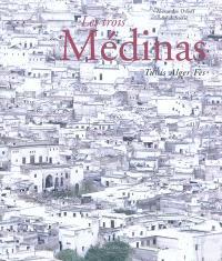 Les trois médinas : Tunis, Alger, Fès