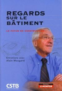 Regards sur le bâtiment : le futur en construction : entretiens avec Alain Maugard