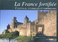 La France fortifiée : châteaux, citadelles et forteresses