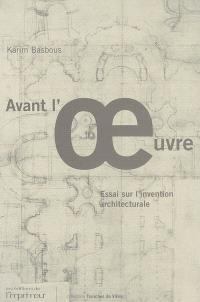Avant l'oeuvre : essai sur l'invention architecturale