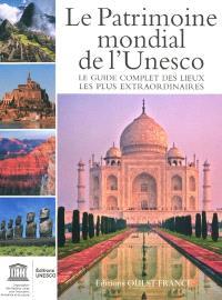Le patrimoine mondial de l'Unesco : le guide complet des lieux les plus extraordinaires