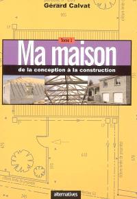 Ma maison. Volume 1, De la conception à la construction