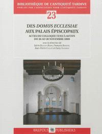 Des domus ecclesiae aux palais épiscopaux : actes du colloque tenu à Autun du 26 au 28 novembre 2009