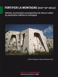 Fortifier la montagne (XVIIIe-XXe siècle) : histoire, reconversion et perspectives de mise en valeur du patrimoine militaire en montagne