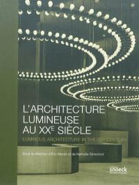 L'architecture lumineuse au XXe siècle = Luminous architecture in the 20th century