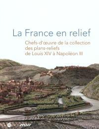 La France en relief : chefs-d'oeuvre de la collection des plans-reliefs de Louis XIV à Napoléon III : Grand Palais, Nef, 18 janvier au 17 février 2012