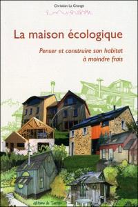La maison écologique : penser et construire son habitat à moindre frais