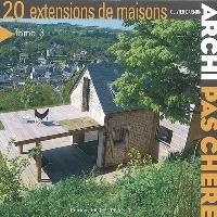 Archi pas chère. Volume 3, 20 extensions de maisons