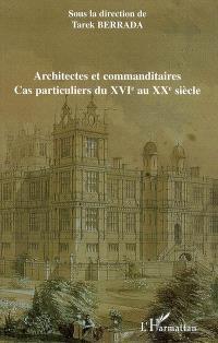 Architectes et commanditaires : cas particuliers du XVIe au XXe