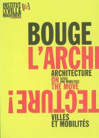 Bouge l'architecture ! : villes et mobilités = Architecture on the move : cities and mobilities