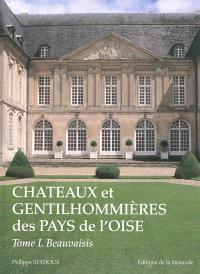 Châteaux et gentilhommières des pays de l'Oise. Volume 1, Beauvaisis, Vexin, pays de Bray, plateau picard et pays de Clermont