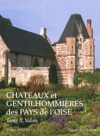 Châteaux et gentilhommières des pays de l'Oise. Volume 2, Valois, pays de Chantilly et de Senlis, pays de Compiègne et de Noyon