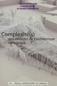 Complexité(s) des modèles de l'architecture numérique : actes du 5e Séminaire de conception architecturale numérique