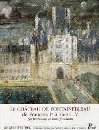 Le château de Fontainebleau, de François Ier à Henri IV : les bâtiments et leurs fonctions