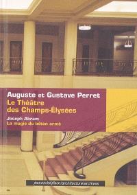 Le Théâtre des Champs-Elysées : Auguste et Gustave Perret. Précédé de La magie du béton armé