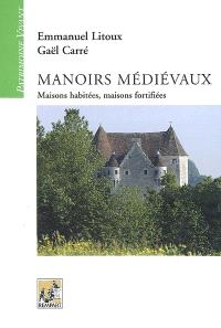 Manoirs médiévaux : maisons habitées, maisons fortifiées : (XIIe-XVe siècles)
