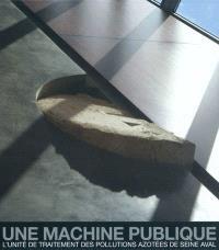 Une machine publique : l'unité de traitement des pollutions azotées de Seine aval : maître d'ouvrage, Siapp, architecte Luc Weizmann