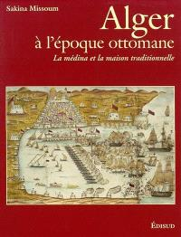 Alger à l'époque ottomane : la médina et la maison traditionnelle