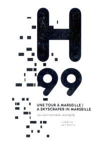 H99, une tour à Marseille : Jean-Baptiste Pietri, architecte = H99, a skyscraper in Marseille : Jean-Baptiste Pietri, architect