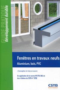 Fenêtres en travaux neufs, aluminium, bois, PVC : conception et mise en oeuvre : en application de la norme NF DTU 36.5 et du e-Cahiers du CSTB n° 3709