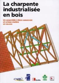 La charpente industrialisée en bois : un ensemble à bien concevoir et à bien mettre en oeuvre