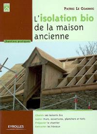 L'isolation bio de la maison ancienne : choisir ses isolants bio, isoler murs, ouvertures, planchers et toits, préparer le chantier, exécuter les travaux