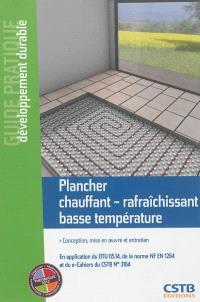 Plancher chauffant-rafraîchissant basse température : conception, mise en oeuvre et entretien : en application du DTU 65.14, de la norme NF EN 1264 et du e-Cahiers du CSTB n° 3164